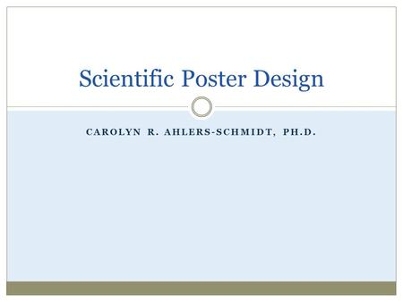 CAROLYN R. AHLERS-SCHMIDT, PH.D. Scientific Poster Design.
