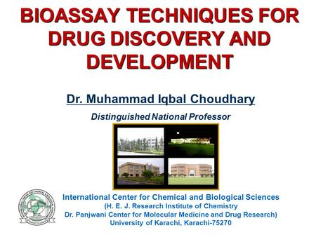 BIOASSAY TECHNIQUES FOR DRUG DISCOVERY AND DEVELOPMENT International Center for Chemical and Biological Sciences (H. E. J. Research Institute of Chemistry.
