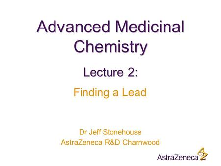 Advanced Medicinal Chemistry Dr Jeff Stonehouse AstraZeneca R&D Charnwood Lecture 2: Finding a Lead.