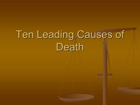 Ten Leading Causes of Death. Name the 10 leading causes of death and rank them in order from greatest to least. Name the 10 leading causes of death and.