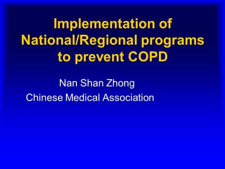 Implementation of National/Regional programs to prevent COPD Nan Shan Zhong Chinese Medical Association.
