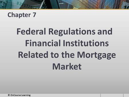 Chapter 7 Federal Regulations and Financial Institutions Related to the Mortgage Market © OnCourse Learning.