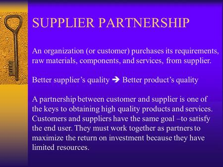 SUPPLIER PARTNERSHIP An organization (or customer) purchases its requirements, raw materials, components, and services, from supplier.   Better supplier's.