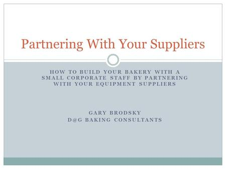 HOW TO BUILD YOUR BAKERY WITH A SMALL CORPORATE STAFF BY PARTNERING WITH YOUR EQUIPMENT SUPPLIERS GARY BRODSKY BAKING CONSULTANTS Partnering With Your.