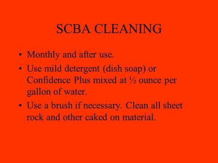 SCBA CLEANING Monthly and after use. Use mild detergent (dish soap) or Confidence Plus mixed at ½ ounce per gallon of water. Use a brush if necessary.