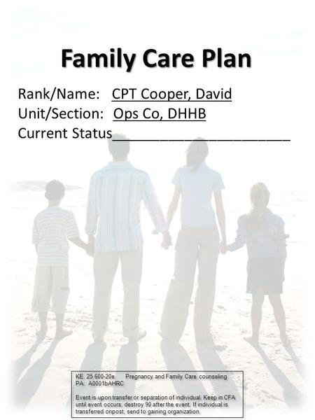 Family Care Plan Rank/Name: CPT Cooper, David Unit/Section: Ops Co, DHHB Current Status______________________ KE. 25 600-20e Pregnancy and Family Care.