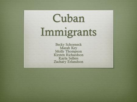 Cuban Immigrants Becky Schoeneck Marah Key Molly Thompson Kirsten Richardson Kayla Sellers Zachary Erlandson.