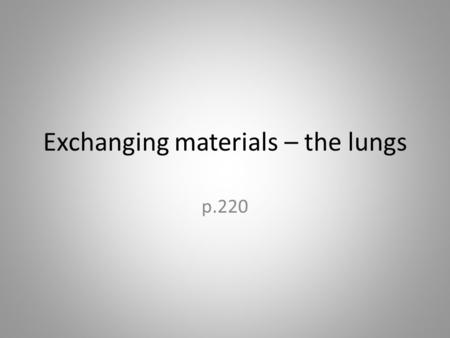 Exchanging materials – the lungs p.220. Requirements Lung/alveolus diagrams Lungs to dissect.