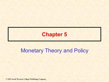 Chapter 5 Monetary Theory and Policy © 2001 South-Western College Publishing Company.