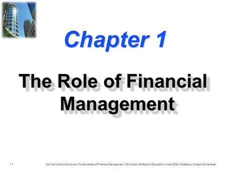 1.1 Van Horne and Wachowicz, Fundamentals of Financial Management, 13th edition. © Pearson Education Limited 2009. Created by Gregory Kuhlemeyer. Chapter.