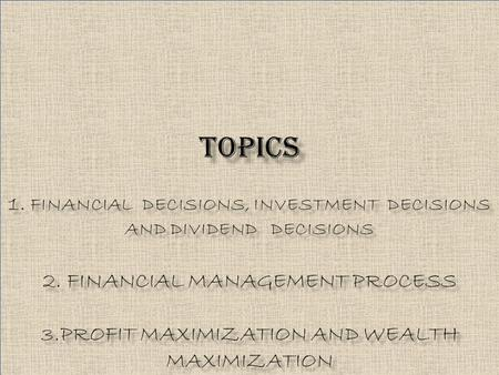 TOPICS 1. FINANCIAL DECISIONS, INVESTMENT DECISIONS AND DIVIDEND DECISIONS 2. FINANCIAL MANAGEMENT PROCESS 3.PROFIT MAXIMIZATION AND WEALTH MAXIMIZATION.