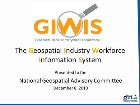 The Geospatial Industry Workforce Information System Presented to the National Geospatial Advisory Committee December 8, 2010.