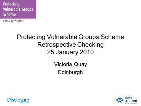 11 Protecting Vulnerable Groups Scheme Retrospective Checking 25 January 2010 Victoria Quay Edinburgh.