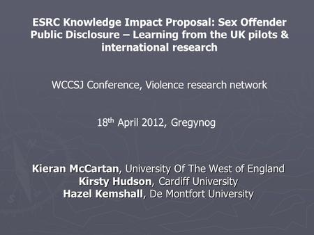 Kieran McCartan, University Of The West of England Kirsty Hudson, Cardiff University Hazel Kemshall, De Montfort University ESRC Knowledge Impact Proposal:
