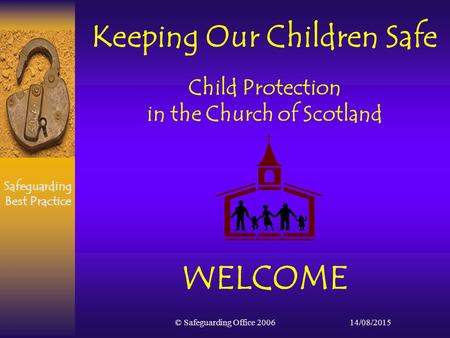 Safeguarding Best Practice 14/08/2015© Safeguarding Office 2006 Keeping Our Children Safe Child Protection in the Church of Scotland WELCOME.