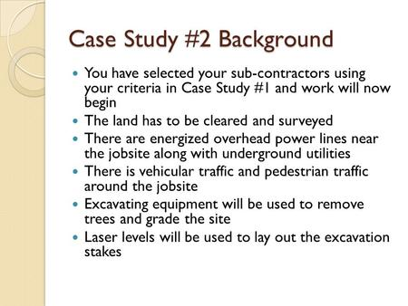 Case Study #2 Background You have selected your sub-contractors using your criteria in Case Study #1 and work will now begin The land has to be cleared.