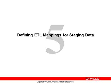 5 Copyright © 2009, Oracle. All rights reserved. Defining ETL Mappings for Staging Data.