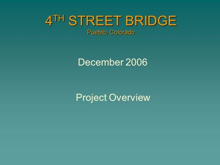 4 TH STREET BRIDGE Pueblo, Colorado December 2006 Project Overview.