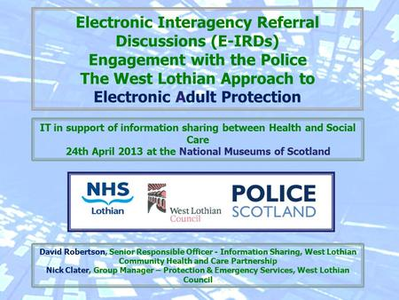 Electronic Interagency Referral Discussions (E-IRDs) Engagement with the Police The West Lothian Approach to Electronic Adult Protection David Robertson,