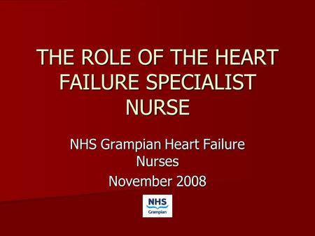 THE ROLE OF THE HEART FAILURE SPECIALIST NURSE NHS Grampian Heart Failure Nurses November 2008.