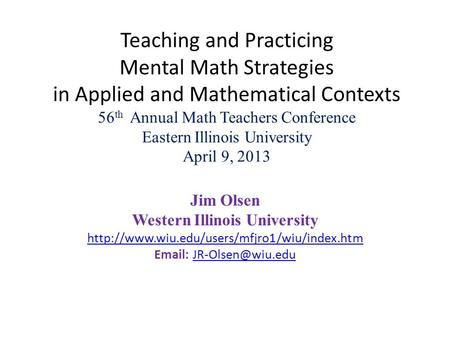 Teaching and Practicing Mental Math Strategies in Applied and Mathematical Contexts 56 th Annual Math Teachers Conference Eastern Illinois University April.