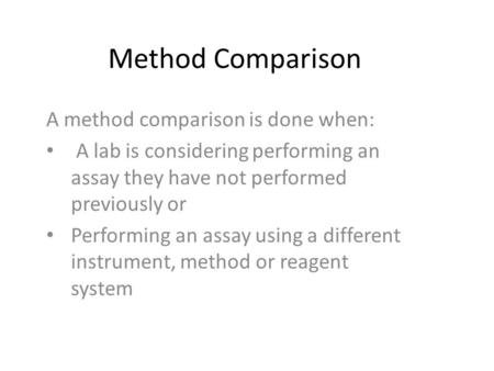 Method Comparison A method comparison is done when: A lab is considering performing an assay they have not performed previously or Performing an assay.