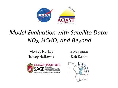Model Evaluation with Satellite Data: NO 2, HCHO, and Beyond Monica Harkey Tracey Holloway Alex Cohan Rob Kaleel.
