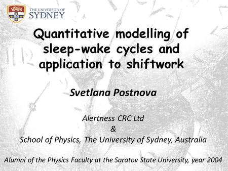 Quantitative modelling of sleep-wake cycles and application to shiftwork Svetlana Postnova Alertness CRC Ltd & School of Physics, The University of Sydney,