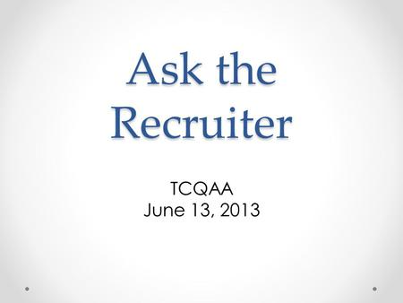 Ask the Recruiter TCQAA June 13, 2013. Ask the Recruiter What types of jobs are out there? o Kirk Walton, Recruiting Director, tap|QA