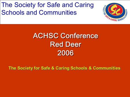 The Society for Safe and Caring Schools and Communities ACHSC Conference Red Deer 2006 The Society for Safe & Caring Schools & Communities.