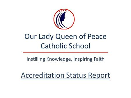 Our Lady Queen of Peace Catholic School Instilling Knowledge, Inspiring Faith Accreditation Status Report.