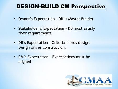 DESIGN-BUILD CM Perspective Owner's Expectation – DB is Master Builder Stakeholder's Expectation – DB must satisfy their requirements DB's Expectation.