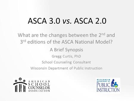 ASCA 3.0 vs. ASCA 2.0 What are the changes between the 2 nd and 3 rd editions of the ASCA National Model? A Brief Synopsis Gregg Curtis, PhD School Counseling.