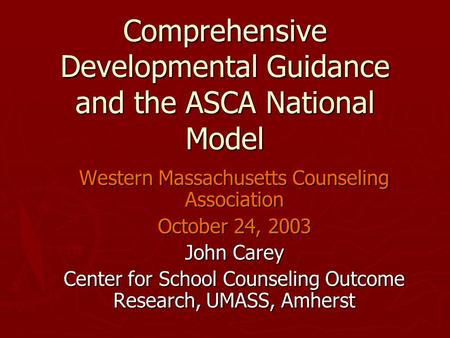 Comprehensive Developmental Guidance and the ASCA National Model Western Massachusetts Counseling Association October 24, 2003 John Carey Center for School.