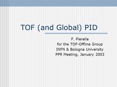 TOF (and Global) PID F. Pierella for the TOF-Offline Group INFN & Bologna University PPR Meeting, January 2003.
