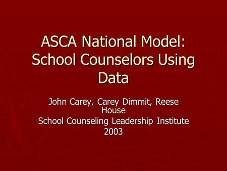 ASCA National Model: School Counselors Using Data John Carey, Carey Dimmit, Reese House School Counseling Leadership Institute 2003.