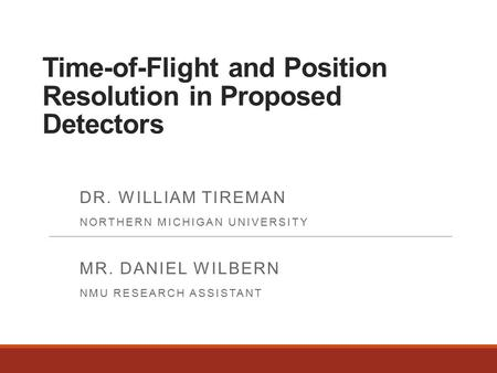 Time-of-Flight and Position Resolution in Proposed Detectors DR. WILLIAM TIREMAN NORTHERN MICHIGAN UNIVERSITY MR. DANIEL WILBERN NMU RESEARCH ASSISTANT.