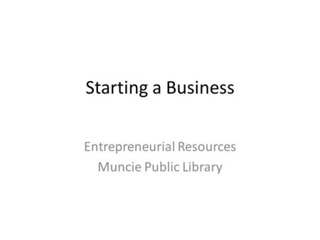 Starting a Business Entrepreneurial Resources Muncie Public Library.