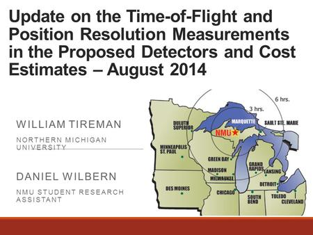 Update on the Time-of-Flight and Position Resolution Measurements in the Proposed Detectors and Cost Estimates – August 2014 WILLIAM TIREMAN NORTHERN MICHIGAN.