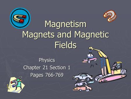 Magnetism Magnets and Magnetic Fields Physics Chapter 21 Section 1 Pages 766-769.