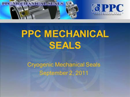 PPC MECHANICAL SEALS <strong>Cryogenic</strong> Mechanical Seals September 2, 2011.