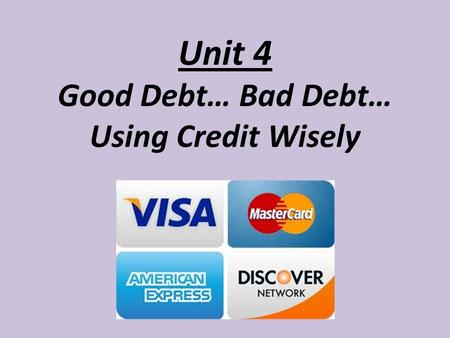 Unit 4 Good Debt… Bad Debt… Using Credit Wisely. What do we know about credit??? What is credit? How does a credit card work? Who has a credit card? What.