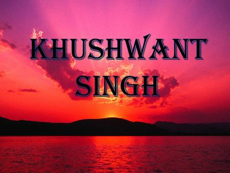 ABOUT THE AUTHOR The real name of author is KHUSHAL SINGH son of mr. sobha singh khushwant singh born on 2.FEB.1915 in a village HADALE,KHUSHAB(British.