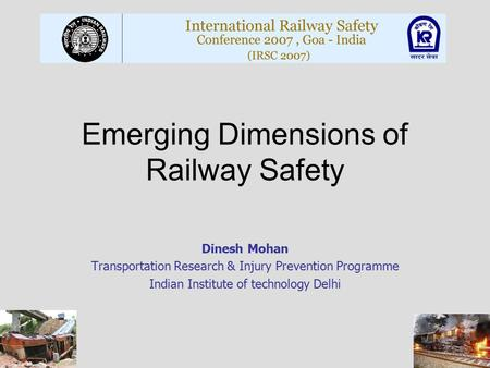 Dinesh Mohan Transportation Research & Injury Prevention Programme Indian Institute of technology Delhi Emerging Dimensions of Railway Safety.