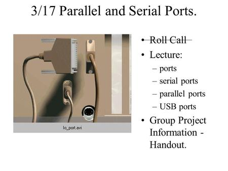 3/17 Parallel and Serial Ports. Roll Call Lecture: –ports –serial ports –parallel ports –USB ports Group Project Information - Handout.