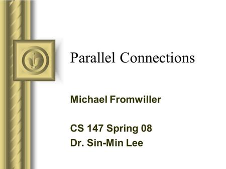 Parallel Connections Michael Fromwiller CS 147 Spring 08 Dr. Sin-Min Lee This presentation will probably involve audience discussion, which will create.