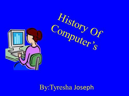 By:Tyresha Joseph History Of Computer's All About Computer; The most important tool of any web designer or webmaster is their computer. A computer is.