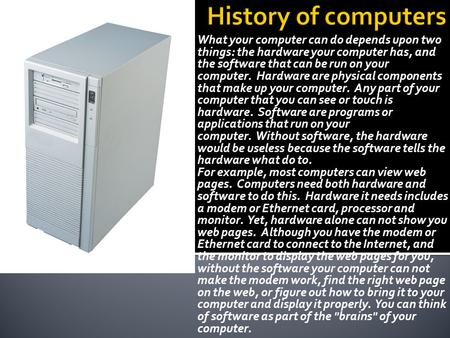 History of computers What your computer can do depends upon two things: the hardware your computer has, and the software that can be run on your computer.