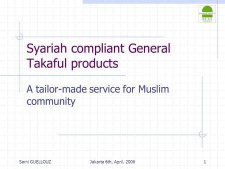 Sami GUELLOUZJakarta 6th, April, 20061 Syariah compliant General Takaful products A tailor-made service for Muslim community.