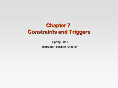 Chapter 7 Constraints and Triggers Spring 2011 Instructor: Hassan Khosravi.